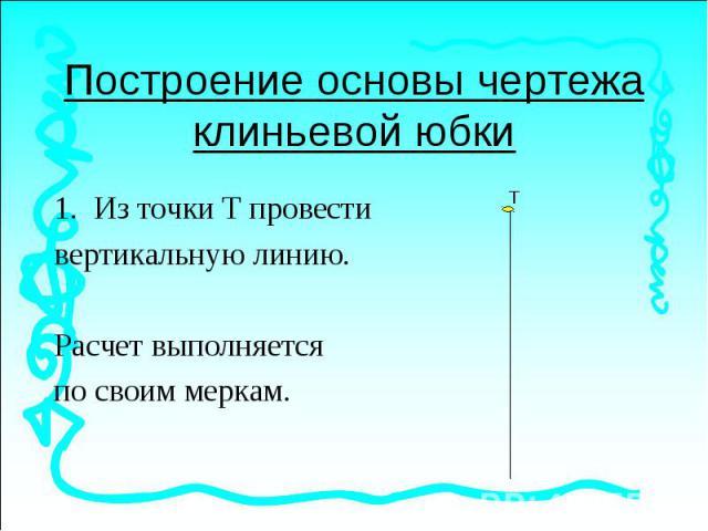 Построение основы чертежа клиньевой юбкиИз точки Т провести вертикальную линию.Расчет выполняется по своим меркам.