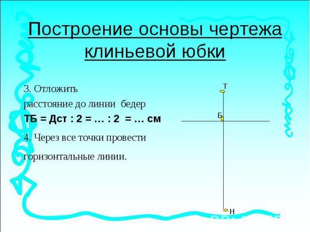 Построение основы чертежа клиньевой юбки. Отложить расстояние до линии бедерТБ = Дст : 2 = … : 2 = … см4. Через все точки провести горизонтальные линии.