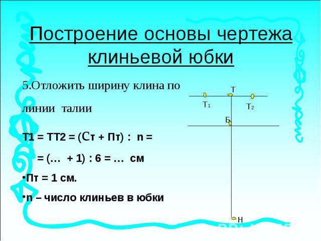 Построение основы чертежа клиньевой юбки5.Отложить ширину клина по линии талииТ1 = ТТ2 = (ст + Пт) : n = = (… + 1) : 6 = … смПт = 1 см.n – число клиньев в юбки
