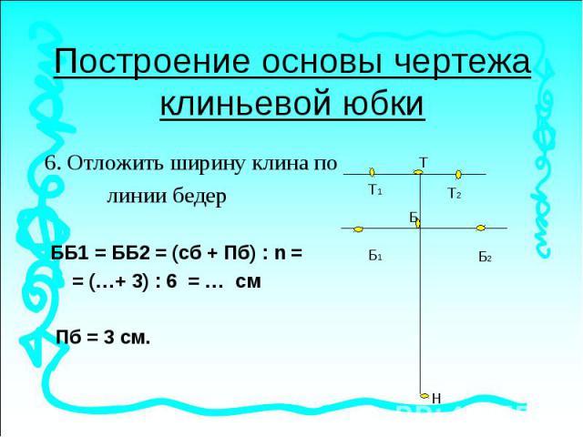 Построение основы чертежа клиньевой юбки6. Отложить ширину клина по линии бедер ББ1 = ББ2 = (сб + Пб) : n = = (…+ 3) : 6 = … см Пб = 3 см.
