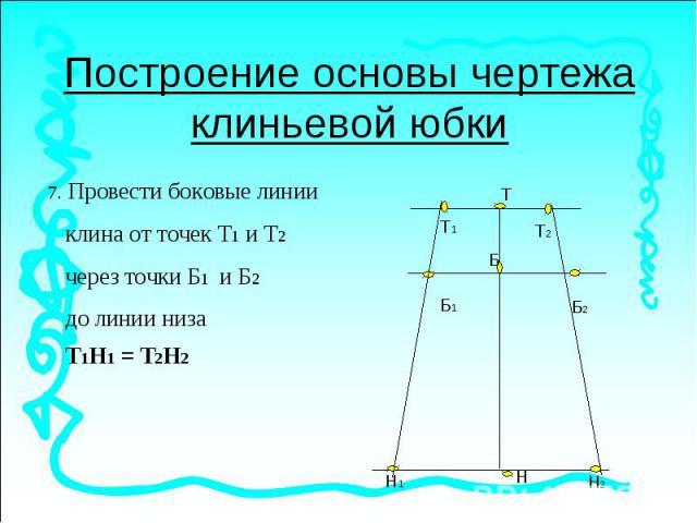 Построение основы чертежа клиньевой юбки. Провести боковые линии клина от точек Т1 и Т2 через точки Б1 и Б2 до линии низа Т1Н1 = Т2Н2