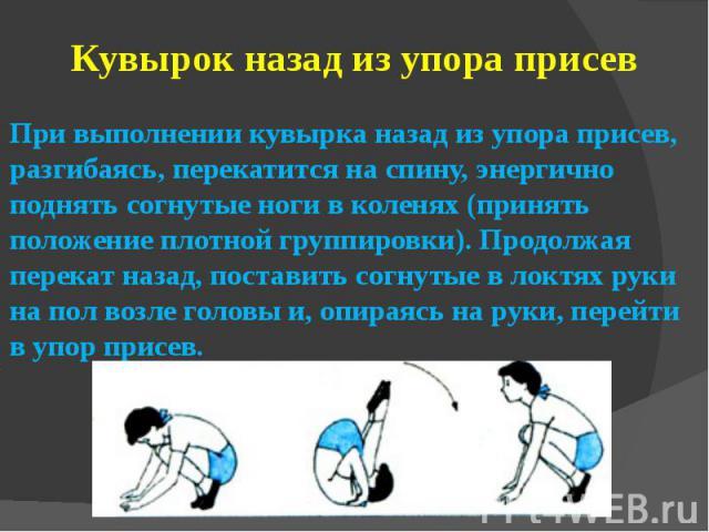 Кувырок назад из упора присевПри выполнении кувырка назад из упора присев, разгибаясь, перекатится на спину, энергично поднять согнутые ноги в коленях (принять положение плотной группировки). Продолжая перекат назад, поставить согнутые в локтях руки…
