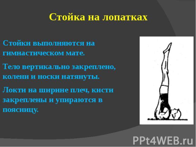 Стойка на лопаткахСтойки выполняются на гимнастическом мате.Тело вертикально закреплено, колени и носки натянуты.Локти на ширине плеч, кисти закреплены и упираются в поясницу.
