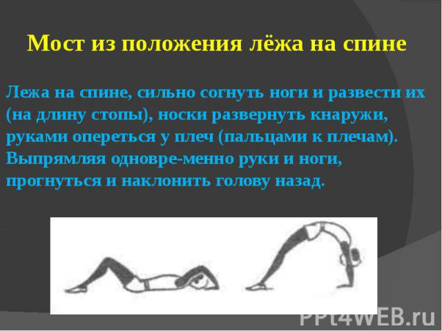 Мост из положения лёжа на спинеЛежа на спине, сильно согнуть ноги и развести их (на длину стопы), носки развернуть кнаружи, руками опереться у плеч (пальцами к плечам). Выпрямляя одновременно руки и ноги, прогнуться и наклонить голову назад.