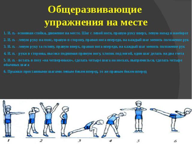 Общеразвивающие упражнения на месте1. И. п.- основная стойка, движение на месте. Шаг слевой ноги, правую руку вверх, левую назад и наоборот2. И. п.- левую руку на пояс, правую всторону, правая нога впереди, на каждый шаг менять пол…