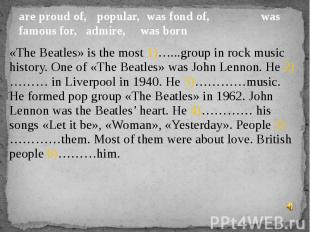 are proud of, popular, was fond of, was famous for, admire,  was born«The Beatle