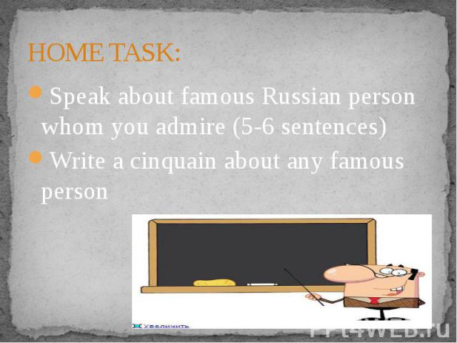 HOME TASK:Speak about famous Russian person whom you admire (5-6 sentences)Write a cinquain about any famous person