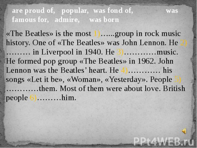 are proud of, popular, was fond of, was famous for, admire,  was born«The Beatles» is the most 1)…...group in rock music history. One of «The Beatles» was John Lennon. He 2)……… in Liverpool in 1940. He 3)…………music. He formed pop group «The Beatles» …