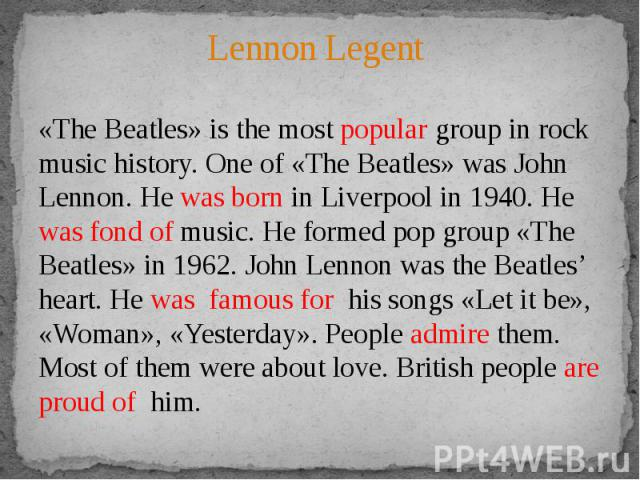 Lennon Legent«The Beatles» is the most popular group in rock music history. One of «The Beatles» was John Lennon. He was born in Liverpool in 1940. He was fond of music. He formed pop group «The Beatles» in 1962. John Lennon was the Beatles' heart. …