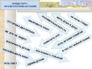 НАЙДИ ПАРУ: ФРАЗЕОЛОГИЗМ-АНТОНИМ