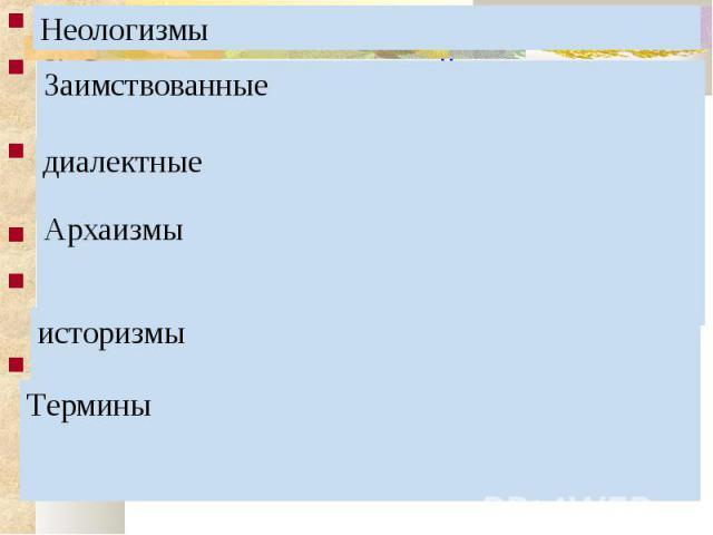 1) Слова, недавно вошедшие в употребление. 2) Слова, вошедшие в русский язык из других языков. 3) Слова, употребляемые жителями той или иной местности. 4) Слова, вышедшие из активного употребления. 6) Слова, которые называют предметы и явления, исче…