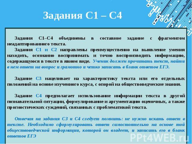 Задания С1 – С4 Задания С1–С4 объединены в составное задание с фрагментом неадаптированного текста. Задания С1 и С2 направлены преимущественно на выявление умения находить, осознанно воспринимать и точно воспроизводить информацию, содержащуюся в тек…