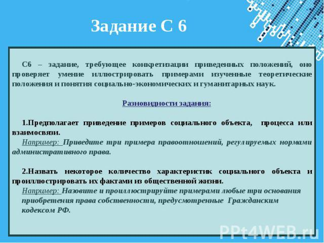 Задание С 6 С6 – задание, требующее конкретизации приведенных положений, оно проверяет умение иллюстрировать примерами изученные теоретические положения и понятия социально-экономических и гуманитарных наук. Разновидности задания: Предполагает приве…