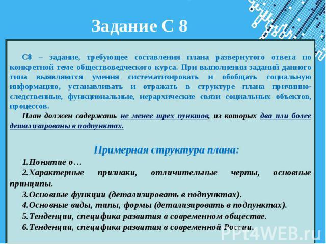 Задание С 8 С8 – задание, требующее составления плана развернутого ответа по конкретной теме обществоведческого курса. При выполнении заданий данного типа выявляются умения систематизировать и обобщать социальную информацию, устанавливать и отражать…