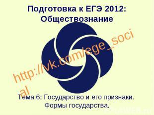 Подготовка к ЕГЭ 2012: Обществознание Тема 6: Государство и его признаки. Формы