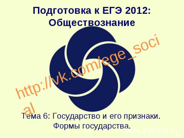 Подготовка к ЕГЭ 2012: Обществознание Тема 6: Государство и его признаки. Формы государства. http://vk.com/ege_social