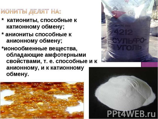 * катиониты, способные к катионному обмену; * аниониты способные к анионному обмену; *ионообменные вещества, обладающие амфотерными свойствами, т. е. способные и к анионному, и к катионному обмену.