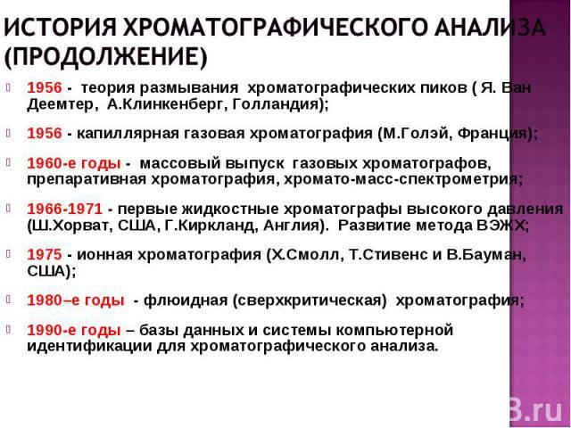 1956 - теория размывания хроматографических пиков ( Я. Ван Деемтер, А.Клинкенберг, Голландия); 1956 - капиллярная газовая хроматография (М.Голэй, Франция); 1960-е годы - массовый выпуск газовых хроматографов, препаративная хроматография, хромато-мас…