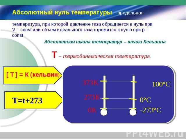 Абсолютный нуль температуры – предельная температура, при которой давление газа обращается в нуль при V – const или объем идеального газа стремится к нулю при p – const Абсолютная шкала температур – шкала Кельвина Т – термодинамическая температура. …