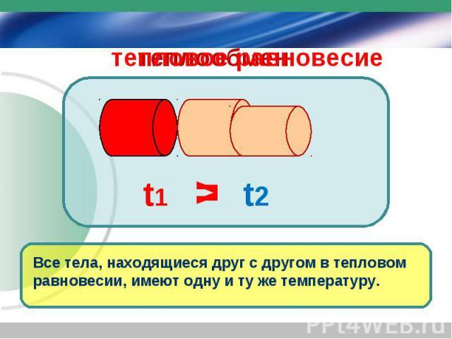 Все тела, находящиеся друг с другом в тепловом равновесии, имеют одну и ту же температуру. > t1 t2 = теплообмен тепловое равновесие