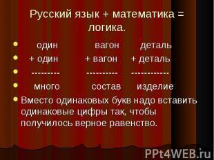 * Русский язык + математика = логика. один вагон деталь + один + вагон + деталь