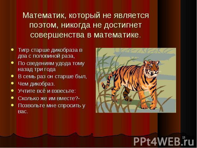 * Математик, который не является поэтом, никогда не достигнет совершенства в математике. Тигр старше дикобраза в два с половиной раза, По сведениям удода тому назад три года В семь раз он старше был, Чем дикобраз. Учтите всё и взвесьте: Сколько же и…