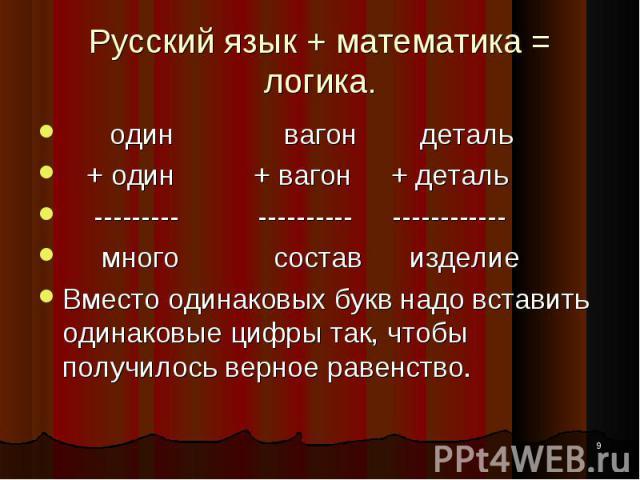 * Русский язык + математика = логика. один вагон деталь + один + вагон + деталь --------- ---------- ------------ много состав изделие Вместо одинаковых букв надо вставить одинаковые цифры так, чтобы получилось верное равенство.