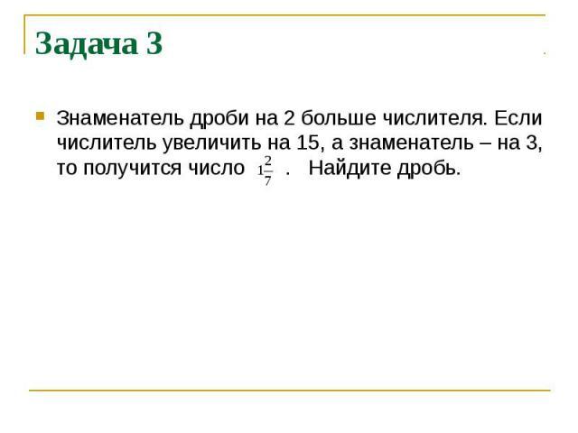 Задача 3 Знаменатель дроби на 2 больше числителя. Если числитель увеличить на 15, а знаменатель – на 3, то получится число . Найдите дробь.