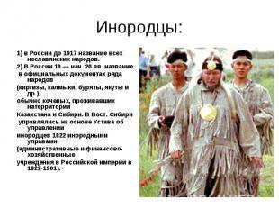 Инородцы:1) в России до 1917 название всех неславянских народов.2) В России 19 —