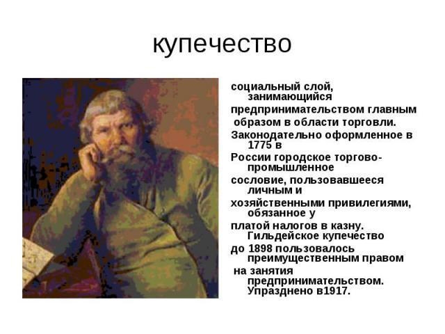купечествосоциальный слой, занимающийся предпринимательством главным образом в области торговли.Законодательно оформленное в 1775 в России городское торгово-промышленное сословие, пользовавшееся личным и хозяйственными привилегиями, обязанное уплато…