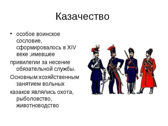 Казачество особое воинское сословие, сформировалось в XIV веке ,имевшеепривилегии за несение обязательной службы. Основным хозяйственным занятием вольных казаков являлись охота, рыболовство, животноводство