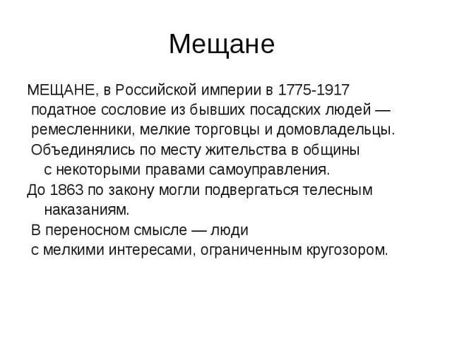 Мещане МЕЩАНЕ, в Российской империи в 1775-1917 податное сословие из бывших посадских людей — ремесленники, мелкие торговцы и домовладельцы. Объединялись по месту жительства в общины с некоторыми правами самоуправления. До 1863 по закону могли подве…