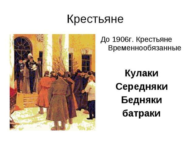 Крестьяне До 1906г. Крестьяне ВременнообязанныеКулакиСереднякиБеднякибатраки