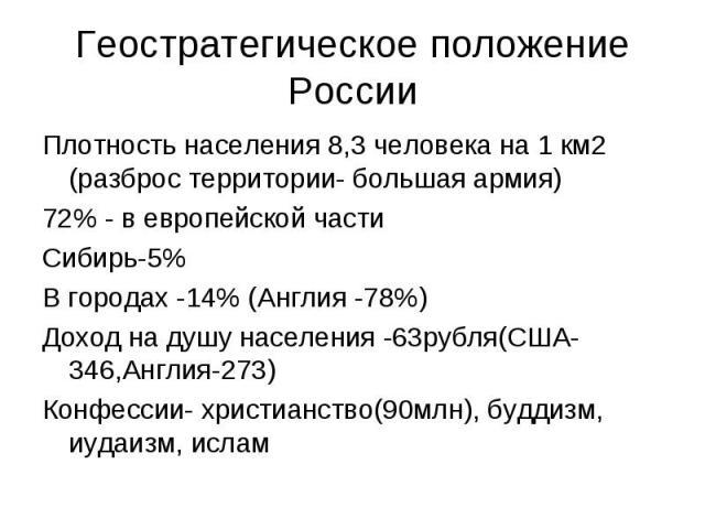 Геостратегическое положение РоссииПлотность населения 8,3 человека на 1 км2 (разброс территории- большая армия)72% - в европейской частиСибирь-5%В городах -14% (Англия -78%)Доход на душу населения -63рубля(США-346,Англия-273)Конфессии- христианство(…