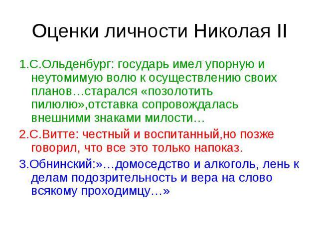 Оценки личности Николая II 1.С.Ольденбург: государь имел упорную и неутомимую волю к осуществлению своих планов…старался «позолотить пилюлю»,отставка сопровождалась внешними знаками милости… 2.С.Витте: честный и воспитанный,но позже говорил, что все…