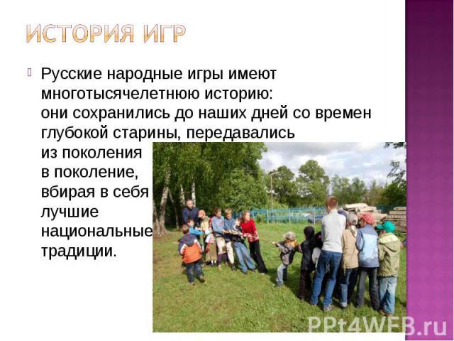 Русские народные игры имеют многотысячелетнюю историю: они сохранились до наших дней со времен глубокой старины, передавались из поколения в поколение, вбирая в себя лучшие национальные традиции.