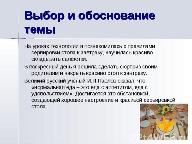 Выбор и обоснование темыНа уроках технологии я познакомилась с правилами сервировки стола к завтраку, научилась красиво складывать салфетки.В воскресный день я решила сделать сюрприз своим родителям и накрыть красиво стол к завтраку.Великий русский …