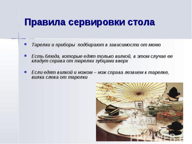 Правила сервировки столаТарелки и приборы подбирают в зависимости от менюЕсть блюда, которые едят только вилкой, в этом случае ее кладут справа от тарелки зубцами вверхЕсли едят вилкой и ножом – нож справа лезвием к тарелке, вилка слева от тарелки