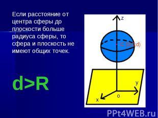 Если расстояние от центра сферы до плоскости больше радиуса сферы, то сфера и пл