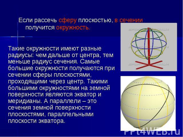 Такие окружности имеют разные радиусы: чем дальше от центра, тем меньше радиус сечения. Самые большие окружности получаются при сечении сферы плоскостями, проходящими через центр. Такими большими окружностями на земной поверхности являются экватор и…