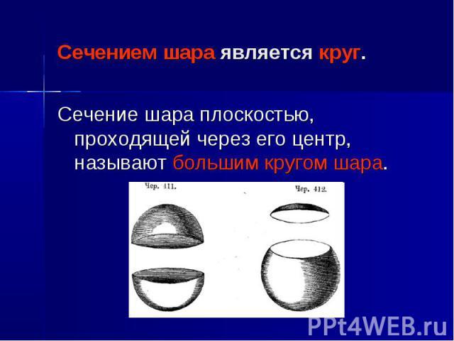 Сечением шара является круг. Сечение шара плоскостью, проходящей через его центр, называют большим кругом шара.
