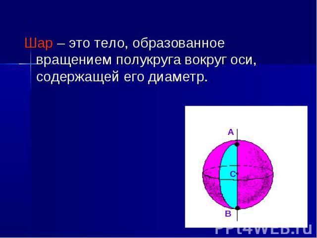 А С В Шар – это тело, образованное вращением полукруга вокруг оси, содержащей его диаметр.