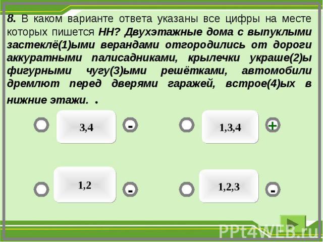 3,4 1,3,4 1,2,3 1,2 - - + - 8. В каком варианте ответа указаны все цифры на месте которых пишется НН? Двухэтажные дома с выпуклыми застеклё(1)ыми верандами отгородились от дороги аккуратными палисадниками, крылечки украше(2)ы фигурными чугу(3)ыми ре…