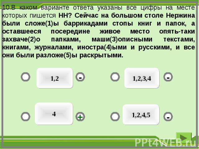 1,2 1,2,3,4 1,2,4,5 4 - - + - 10.В каком варианте ответа указаны все цифры на месте которых пишется НН? Сейчас на большом столе Нержина были сложе(1)ы баррикадами стопы книг и папок, а оставшееся посередине живое место опять-таки захваче(2)о папками…