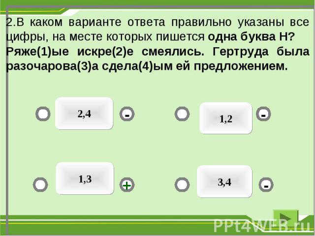 1,2 2,4 3,4 - - + - 2.В каком варианте ответа правильно указаны все цифры, на месте которых пишется одна буква Н? Ряже(1)ые искре(2)е смеялись. Гертруда была разочарова(3)а сдела(4)ым ей предложением. 1,3