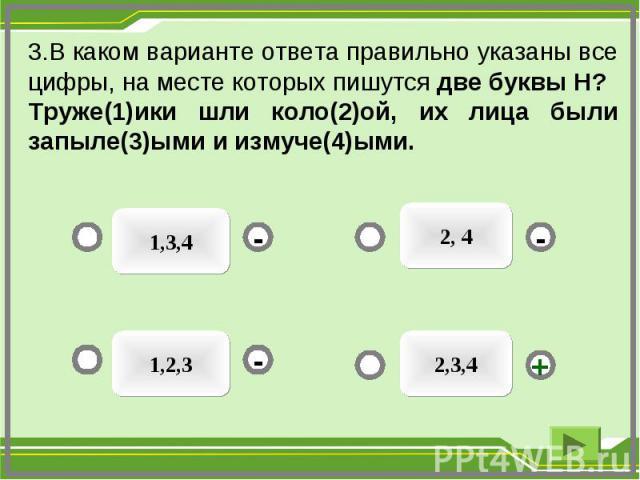 2,3,4 1,3,4 1,2,3 2, 4 - - + - 3.В каком варианте ответа правильно указаны все цифры, на месте которых пишутся две буквы Н? Труже(1)ики шли коло(2)ой, их лица были запыле(3)ыми и измуче(4)ыми.