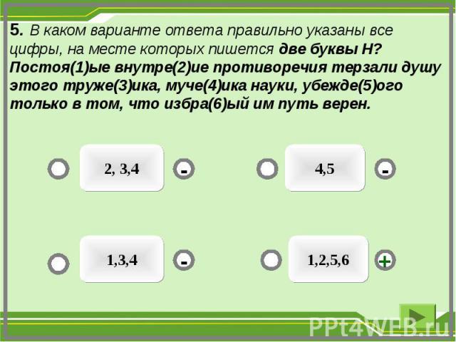 5. В каком варианте ответа правильно указаны все цифры, на месте которых пишется две буквы Н? Постоя(1)ые внутре(2)ие противоречия терзали душу этого труже(3)ика, муче(4)ика науки, убежде(5)ого только в том, что избра(6)ый им путь верен. 1,2,5,6 2, …