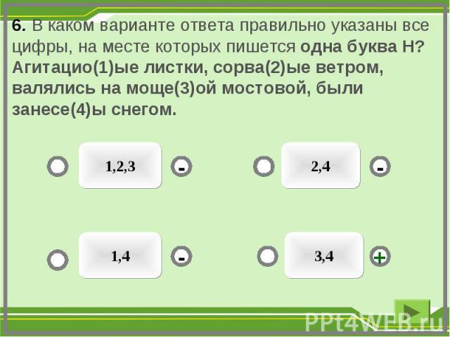 6. В каком варианте ответа правильно указаны все цифры, на месте которых пишется одна буква Н? Агитацио(1)ые листки, сорва(2)ые ветром, валялись на моще(3)ой мостовой, были занесе(4)ы снегом. 3,4 1,2,3 1,4 2,4 - - + -