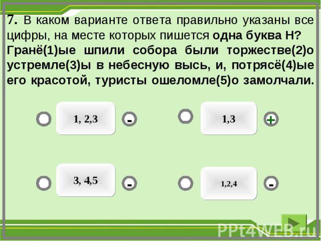 7. В каком варианте ответа правильно указаны все цифры, на месте которых пишется одна буква Н? Гранё(1)ые шпили собора были торжестве(2)о устремле(3)ы в небесную высь, и, потрясё(4)ые его красотой, туристы ошеломле(5)о замолчали. 1,3 1, 2,3 3, 4,5 1…