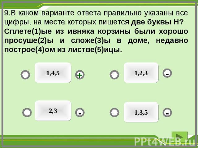 9.В каком варианте ответа правильно указаны все цифры, на месте которых пишется две буквы Н? Сплете(1)ые из ивняка корзины были хорошо просуше(2)ы и сложе(3)ы в доме, недавно построе(4)ом из листве(5)ицы. 1,4,5 1,3,5 2,3 1,2,3 - - + -